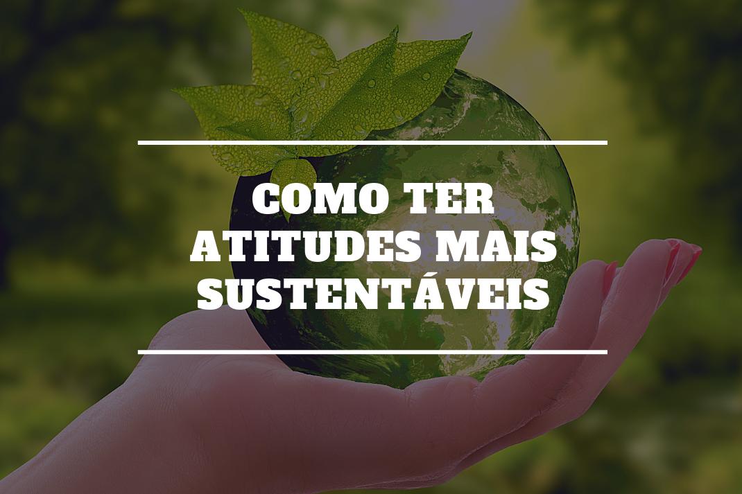 Como ter atitudes mais sustentáveis?